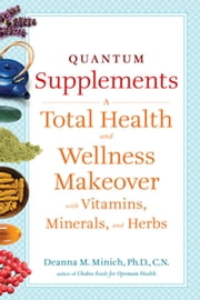 Quantum Supplements - A Complete Guide to the Energy Healing Properties of Vitamins, Minerals, Herbs, and Supplements ebook by Deanna M. Minich Ph.D., CN