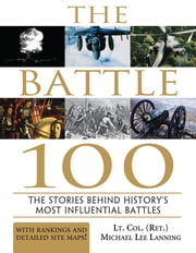 The Battle 100 - The Stories Behind History's Most Influential Battles ebook by Michael Lanning, Lt. Col.