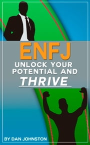 ENFJ: Unlock Your Potential, Overcome Your Weaknesses And Thrive - The Ultimate Guide To The ENFJ Personality Type. Use Your Natural Talents and Personality Traits To Succeed In Your Career, Relationships, and Purpose In Life. ebook by Dan Johnston