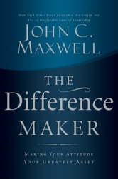The Difference Maker - Making Your Attitude Your Greatest Asset ebook by John C. Maxwell