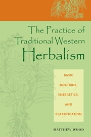 The Practice of Traditional Western Herbalism - Basic Doctrine, Energetics, and Classification ebook by Matthew Wood