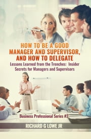 How to be a Good Manager and Supervisor, and How to Delegate - Lessons Learned from the Trenches: Insider Secrets for Managers and Supervisors ebook by Richard Lowe Jr