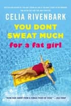 You Don't Sweat Much for a Fat Girl ebook by Celia Rivenbark