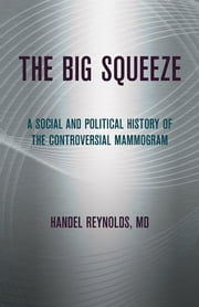 The Big Squeeze - a social and political history of the controversial mammogram ebook by Handel Reynolds