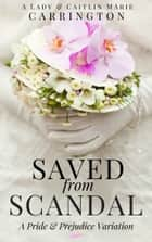 Saved from Scandal - A Pride and Prejudice Variation ebook by Caitlin Marie Carrington, A Lady