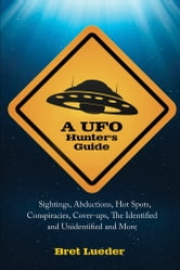 A UFO Hunter's Guide - Sightings, Abductions, Hot Spots, Conspiracies, Coverups, the Identified and Unidentified, and More ebook by Bret Lueder
