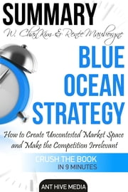 W. Chan Kim & Renée A. Mauborgne's Blue Ocean Strategy: How to Create Uncontested Market Space And Make the Competition Irrelevant | Summary ebook by Ant Hive Media