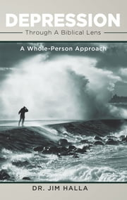 Depression Through A Biblical Lens - A Whole-Person Approach ebook by Dr. Jim Halla