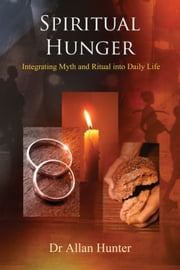 Spiritual Hunger - Integrating Myth and Ritual into Daily Life ebook by Allan Hunter
