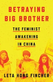 Betraying Big Brother - The Feminist Awakening in China ebook by Leta Hong Fincher
