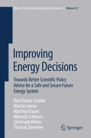 Improving Energy Decisions - Towards Better Scientific Policy Advice for a Safe and Secure Future Energy System ebook by Bert Droste-Franke, M. Carrier, M. Kaiser,...