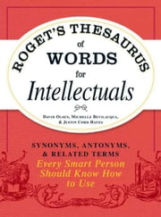 Roget's Thesaurus of Words for Intellectuals: Synonyms, Antonyms, and Related Terms Every Smart Person Should Know How to Use - Synonyms, Antonyms, and Related Terms Every Smart Person Should Know How to Use ebook by David Olsen,Michelle Bevilacqua