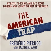 The American Trap - My battle to expose America's secret economic war against the rest of the world audiobook by Frédéric Pierucci