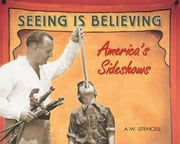 Seeing Is Believing: America's Sideshows ebook by Stencell, A. W.
