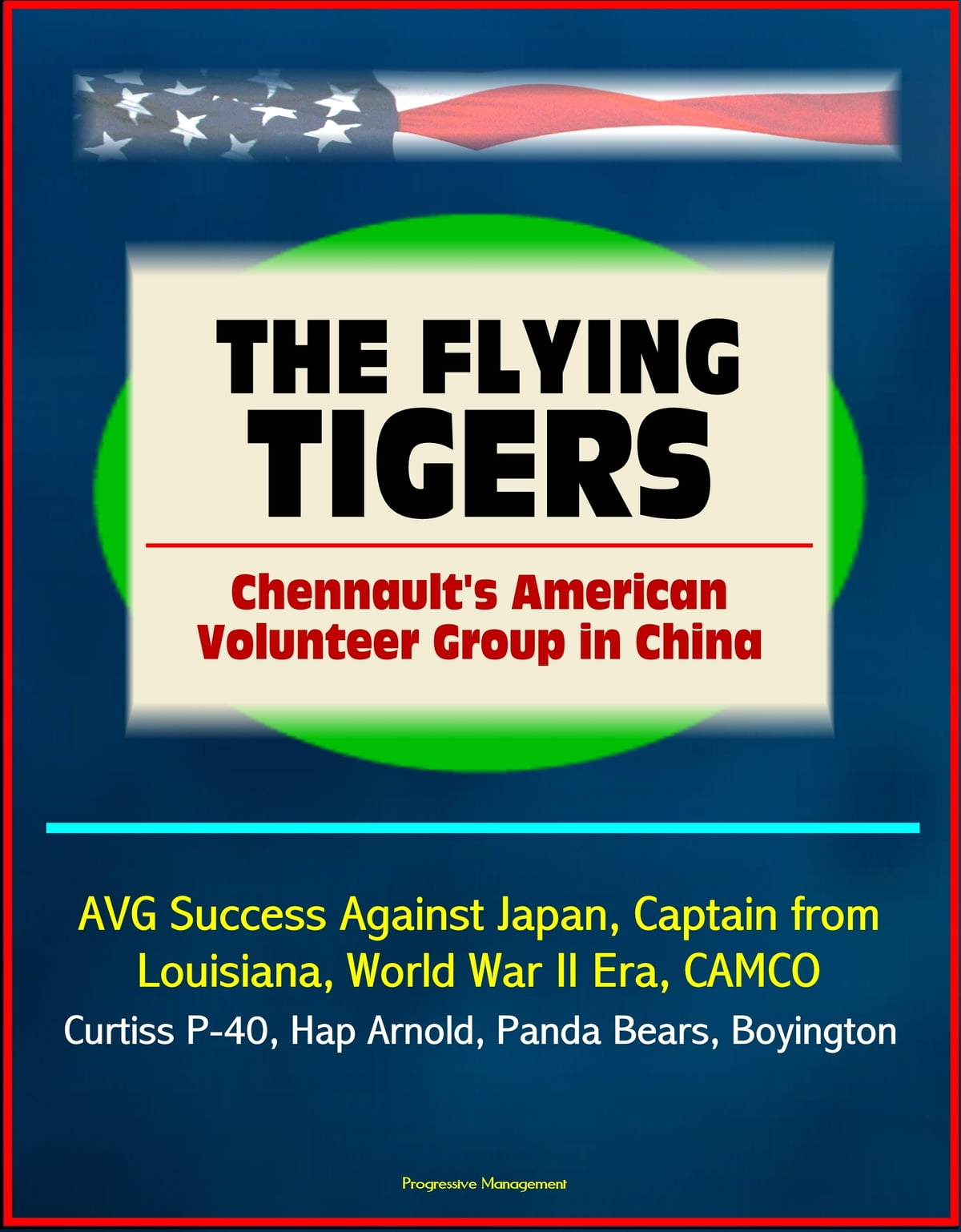 The Flying Tigers Chennault S American Volunteer Group In China Avg Success Against Japan Captain From Louisiana World War Ii Era Camco Curtiss P 40 Hap Arnold Panda Bears Boyington Ebook By Progressive