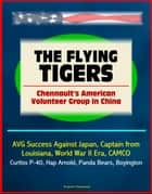 The Flying Tigers: Chennault's American Volunteer Group in China - AVG Success Against Japan, Captain from Louisiana, World War II Era, CAMCO, Curtiss P-40, Hap Arnold, Panda Bears, Boyington ebook by Progressive Management