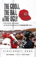 The Good, the Bad, & the Ugly: Cincinnati Reds ebook by Mike Shannon,Dusty Baker