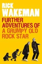 Further Adventures of a Grumpy Old Rock Star ebook by Rick Wakeman