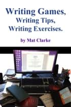 Writing Games, Writing Tips, Writing Exercises. ebook by Mat Clarke