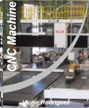 CNC Machine - Quick Reference to CNC Programming, Data Transfer, Pad Printing, CNC Machine Training and More With This CNC Machining Handbook ebook by Victor Rodriguez