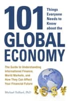101 Things Everyone Needs to Know about the Global Economy - The Guide to Understanding International Finance, World Markets, and How They Can Affect Your Financial Future ebook by Michael Taillard