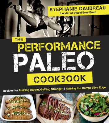 The Performance Paleo Cookbook - Recipes for Training Harder, Getting Stronger and Gaining the Competitive Edge ebook by Stephanie Gaudreau