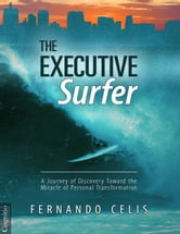 The Executive Surfer - A Journey of Discovery Toward the Miracle of Personal Transformation ebook by Fernando Celis