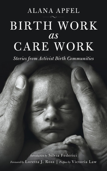 Birth Work as Care Work - Stories from Activist Birth Communities ebook by Alana Apfel,Silvia Federici,Victoria Law