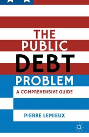 The Public Debt Problem - A Comprehensive Guide ebook by Pierre Lemieux
