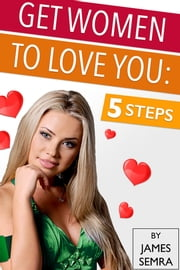 Get Women to Love You: 5 Steps ebook by James Semra