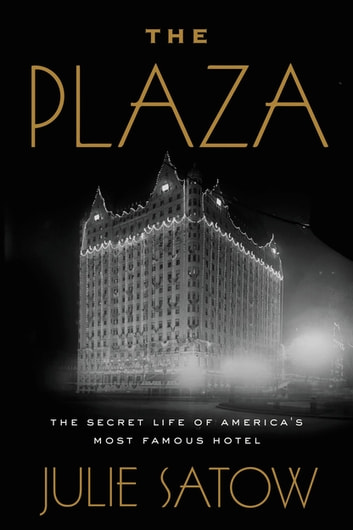 The Plaza - The Secret Life of America's Most Famous Hotel eBook by Julie Satow