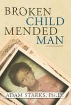 Broken Child Mended Man ebook by Adam Starks