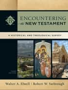 Encountering the New Testament (Encountering Biblical Studies) - A Historical and Theological Survey ebook by Walter A. Elwell, Robert W. Yarbrough