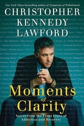 Moments of Clarity - Voices from the Front Lines of Addiction and Recovery ebook by Christopher Kennedy Lawford