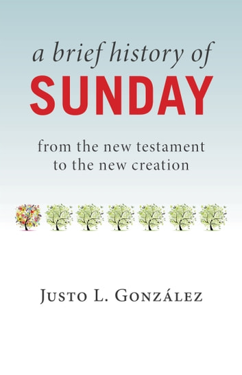 A Brief History of Sunday - From the New Testament to the New Creation ebook by Justo L. González