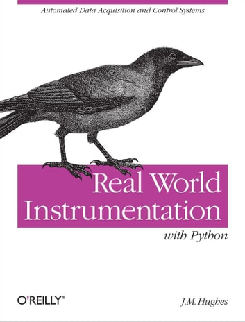 Real World Instrumentation with Python - Automated Data Acquisition and Control Systems ebook by John M. Hughes
