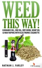 Weed This Way! Cannabis Oil, Cbd Oil, Dry Herb, Hemp Oil & Wax Vaping with Electronic Cigarette ebook by Nathan J. Farley