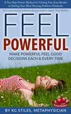 Feel Powerful A Two Step Proven Method for Getting Fast, Easy Results to Solving Your Most Pressing Problems Painlessly Make Powerful Feel Good Decisions Each & Every Time ebook by KG STILES