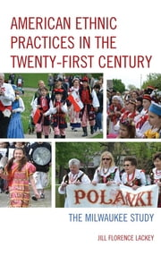 American Ethnic Practices in the Twenty-first Century - The Milwaukee Study ebook by Jill Florence Lackey