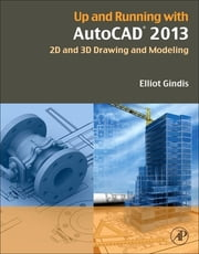 Up and Running with AutoCAD 2013 - 2D and 3D Drawing and Modeling ebook by Elliot Gindis