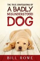 The True Confessions of a Badly Misunderstood Dog eBook by Bill Rowe
