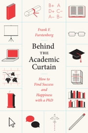 Behind the Academic Curtain - How to Find Success and Happiness with a PhD ebook by Frank F. Furstenberg