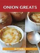 Onion Greats: Delicious Onion Recipes, The Top 100 Onion Recipes ebook by Franks Jo