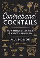 Contraband Cocktails - How America Drank When It Wasn't Supposed To ebook by Paul Dickson