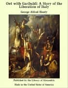 Out with Garibaldi: A Story of the Liberation of Italy ebook by George Alfred Henty