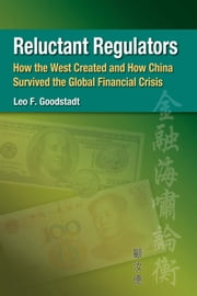 Reluctant Regulators - How the West Created and How China Survived the Global Financial Crisis ebook by Leo F. Goodstadt