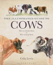 The Illustrated Guide to Cows - How To Choose Them - How To Keep Them ebook by Celia Lewis