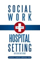 Social Work in the Hospital Setting ebook by Cẻsar M. Garcẻs Carranza, DSW