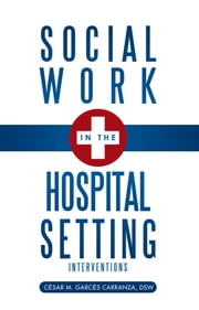 Social Work in the Hospital Setting - Interventions ebook by Cẻsar M. Garcẻs Carranza, DSW