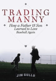 Trading Manny - How a Father and Son Learned to Love Baseball Again ebook by Jim Gullo